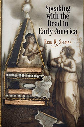 Speaking with the dead in early America<br>Erik R. Seeman
