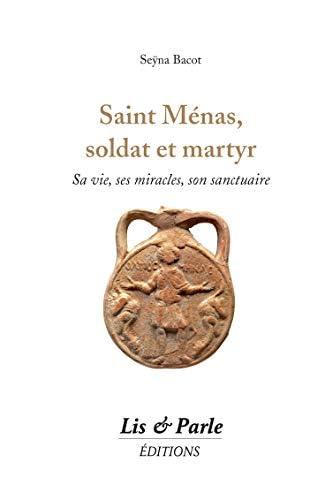 Saint Ménas, soldat et martyr<br>sa vie, ses miracles, son sa...